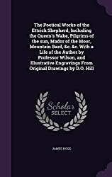 The Poetical Works of the Ettrick Shepherd, Including the Queen's Wake, Pilgrims of the sun, Mador of the Moor, Mountain Bard, &c. &c. With a Life of ... From Original Drawings by D.O. Hill by James Hogg (2015-12-06)