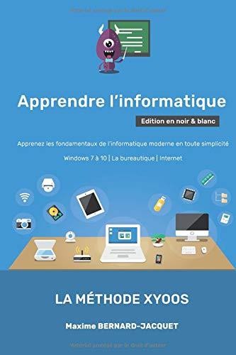APPRENDRE L'INFORMATIQUE: Apprenez les fondamentaux de l'informatique moderne en toute simplicité - Windows 7 à 10 - La bureautique - Internet par Maxime BERNARD-JACQUET