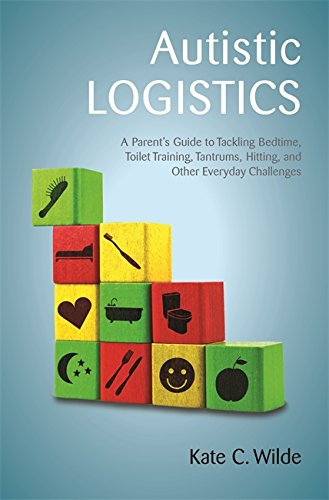 Autistic Logistics: A Parent's Guide to Tackling Bedtime, Toilet Training, Tantrums, Hitting, and Other Everyday Challenges (English Edition)