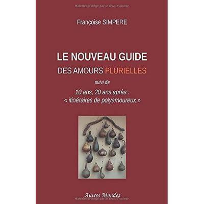 LE NOUVEAU Guide des amours plurielles: 10 ans, 20 ans après: 'itinéraires de polyamoureux'.
