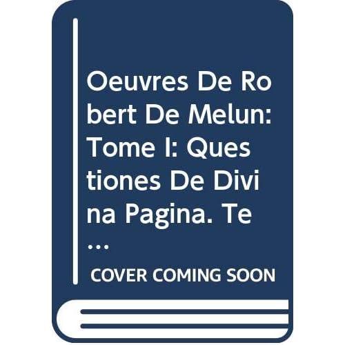 Oeuvres De Robert De Melun: Tome I: Questiones De Divina Pagina. Texte Inédit