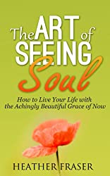 The Art of Seeing Soul: How to Live Your Life with the Achingly Beautiful Grace of Now (English Edition)