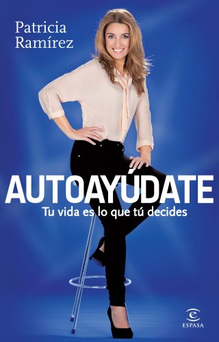 Autoayúdate: Tu vida es lo que tú decides (ESPASA HOY) por Patricia Ramírez