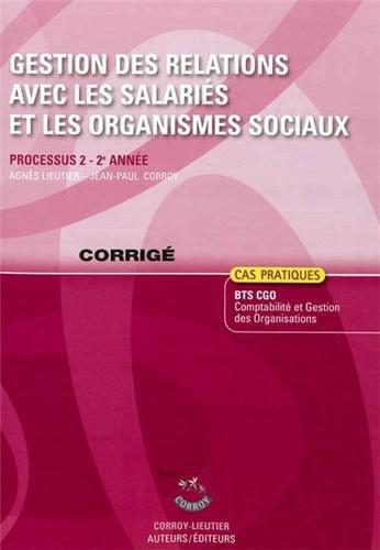 Gestion des relations avec les salaries et les organismes sociaux, Processus 2, 2°annee : Cas pratiques BTS CGO Comptabilite et gestion des organisations - corrige