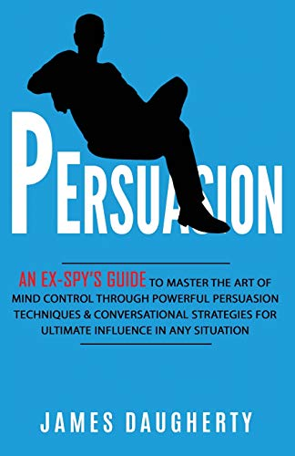 Persuasion: An Ex-SPY's Guide to Master the Art of Mind Control Through Powerful Persuasion Techniques & Conversational Tactics for Ultimate Influence in Any Situation (Spy Self-Help)