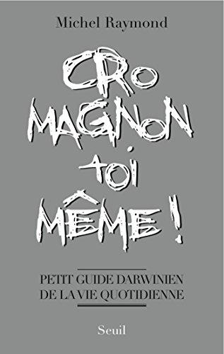 Cro-Magnon toi-même !. Petit guide darwinien de la vie quotidienne: Petit guide darwinien de la vie quotidienne par Michel Raymond