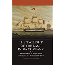 The Twilight of the East India Company: The Evolution of Anglo-Asian Commerce and Politics, 1790-1860