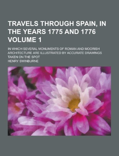 Travels through Spain, in the years 1775 and 1776; In which several monuments of Roman and Moorish architecture are illustrated by accurate drawings taken on the spot Volume 1 by Swinburne, Henry (2013) Paperback