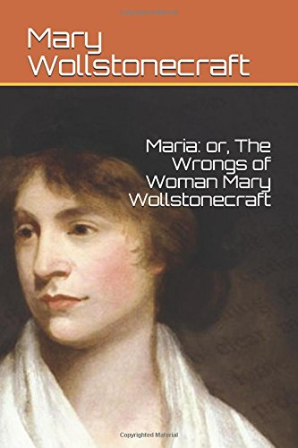 Maria: or, The Wrongs of Woman Mary Wollstonecraft