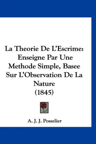 La Theorie de L'Escrime: Enseigne Par Une Methode Simple, Basee Sur L'Observation de La Nature (1845) par A J J Posselier