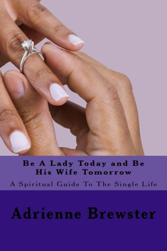 Be a Lady Today and Be His Wife Tomorrow: A Spiritual Guide to the Single Life