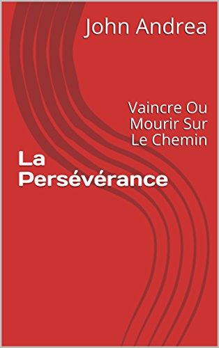 La Persévérance: Vaincre Ou Mourir Sur Le Chemin par John Andrea