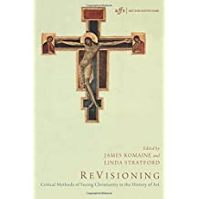 ReVisioning: Critical Methods of Seeing Christianity in the History of Art (Art for Faith's Sake)