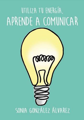 Aprende a Comunicar: Utiliza tu energia por Sonia González Álvarez