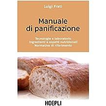 Manuale di panificazione: Tecnologie e laboratorio. Ingredienti e aspetti nutrizionali. Normativa di riferimento