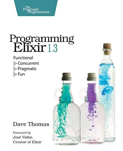 Programming Elixir 1.3: Functional : Functional |> Concurrent |> Pragmatic |> Fun