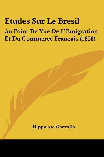 Etudes Sur Le Bresil: Au Point de Vue de L'Emigration Et Du Commerce Francais (1858)