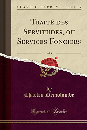 Traité Des Servitudes, Ou Services Fonciers, Vol. 1 (Classic Reprint) par Charles Demolombe