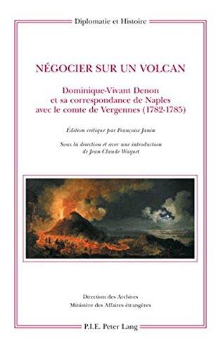 Negocier Sur Un Volcan: Dominique-vivant Denon Et Sa Correspondance De Naples Avec Le Comte De Vergennes 1782-1785