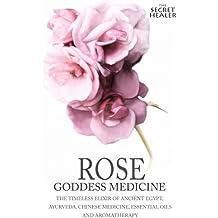 Rose - Goddess Medicine: The Timeless Elixir of Ancient Egypt, Ayurveda, Chinese Medicine, Essential Oils and Modern Medicine: Volume 4 (The Secret Healer)
