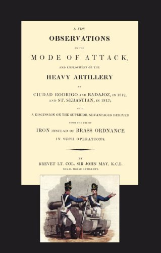 Few Observations on the Mode of Attack and Employment of the Heavy Artillery at Ciudad Rodrigo and Badajoz in 1812 and St. Sebastian in 1813 por John May Brevet