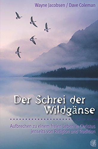 Der Schrei der Wildgänse: Aufbrechen zu einem freien Leben in Christus jenseits von Religion und Tradition (Dave L Coleman)