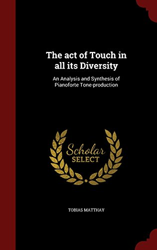 The act of Touch in all its Diversity: An Analysis and Synthesis of Pianoforte Tone-production