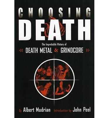 [(Choosing Death: The Improbable History of Death Metal and Grindcore)] [ By (author) Albert Mudrian ] [October, 2004]