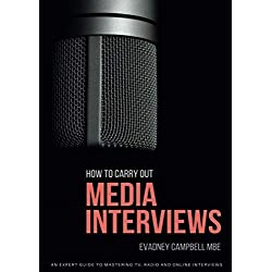 How To Carry Out Media Interviews: An Expert Guide to Mastering TV, Radio and Online Interviews