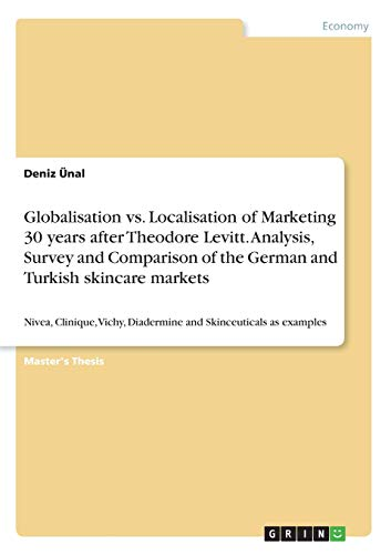 Globalisation vs. Localisation of Marketing 30 years after Theodore Levitt. Analysis, Survey and Comparison of the German and Turkish skincare ... Diadermine and Skinceuticals as examples