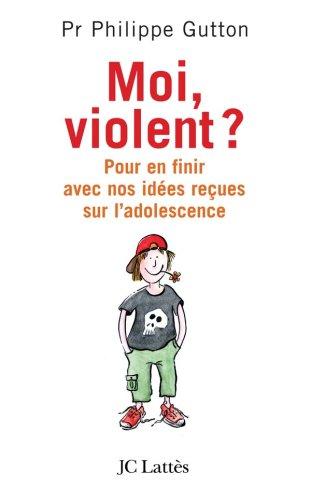 Moi, violent ? : Pour en finir avec nos idées reçues sur l'adolescence