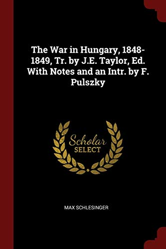 The War in Hungary, 1848-1849, Tr. by J.E. Taylor, Ed. with Notes and an Intr. by F. Pulszky - Schlesinger Classic Collection