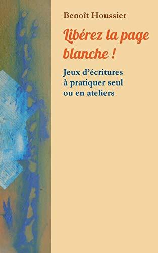Libérez la page blanche ! : Jeux d'écritures à pratiquer seul ou en atelier par Benoit Houssier