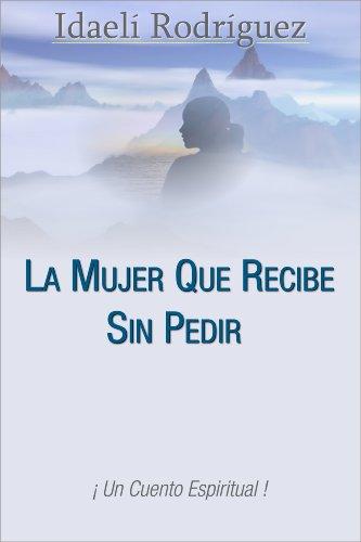La Mujer Que Recibe Sin Pedir...Un Cuento Espiritual por Idaeli Rodriguez Torres