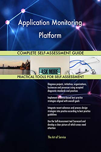 Application Monitoring Platform All-Inclusive Self-Assessment - More than 700 Success Criteria, Instant Visual Insights, Comprehensive Spreadsheet Dashboard, Auto-Prioritized for Quick Results
