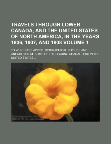 Travels through lower Canada, and the United States of North America, in the years 1806, 1807, and 1808 Volume 1; To which are added, biographical ... the leading characters in the United States