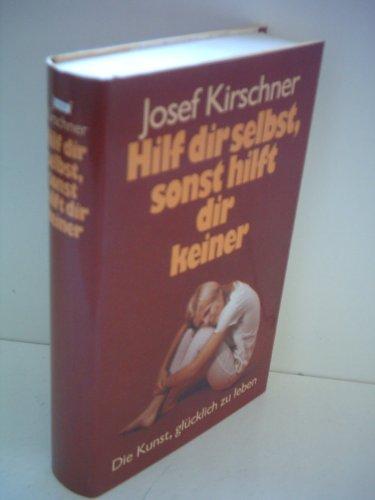 Josef Kirschner: Hilf dir selbst, sonst hilft dir keiner - Die Kunst, glücklich zu leben - in neun Lektionen