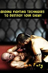 Ground Fighting Techniques to Destroy Your Enemy