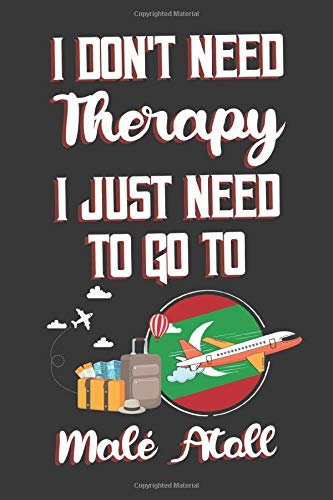 I Don't Need Therapy I Just Need To Go To Malé Atoll: Malé Atoll Travel Notebook | Malé Atoll Vacation Journal | Diary And Logbook Gift | To Do Lists ... Much More  | 6x9 (15.24 x 22.86 cm) 120 Pages