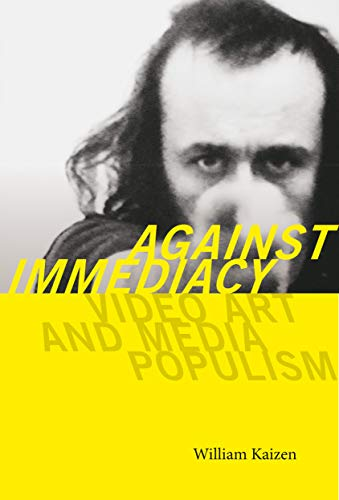 Against Immediacy: Video Art And Media Populism (interfaces: Studies In Visual Culture) por William Kaizen