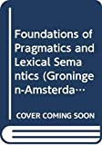 Foundations of Pragmatics and Lexical Semantics: 007 (Groningen-Amsterdam Studies in Semantics, 7)...