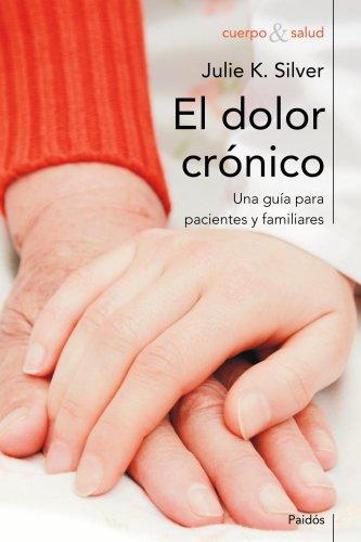 El dolor crónico: Una guía para familiares y pacientes (Cuerpo y Salud) por Julie K. Silver