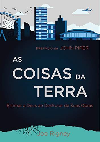 As Coisas da Terra: Estimar a Deus ao desfrutar de suas obras (Portuguese Edition) por Joe Rigney