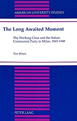 The Long Awaited Moment: The Working Class and the Italian Communist Party in Milan, 1943-1948 (American University Studies, Series 9: History)