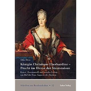 Königin Christiane Eberhardine - Pracht im Dienst der Staatsraison: Kunst, Zeremoniell und soziales Leben am Hof der Frau Augusts des Starken (Schriften zur Residenzkultur)