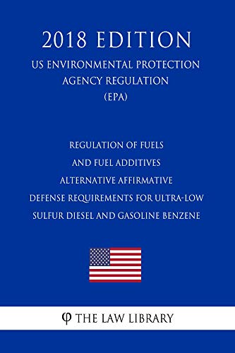 Regulation of Fuels and Fuel Additives - Alternative Affirmative Defense Requirements for Ultra-low Sulfur Diesel and Gasoline Benzene (US Environmental ... (EPA) (2018 Editi (English Edition)