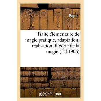 Traité élémentaire de magie pratique, adaptation, réalisation, théorie de la magie: : avec un appendice sur l'histoire & la bibliographie de l'évocation magique...
