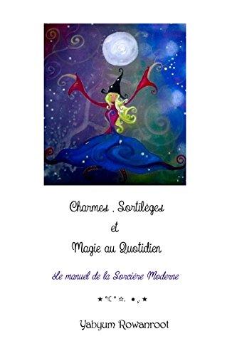 Charmes, Sortilèges et Magie au Quotidien: Le manuel de la sorcière moderne par Yabyum Rowanroot