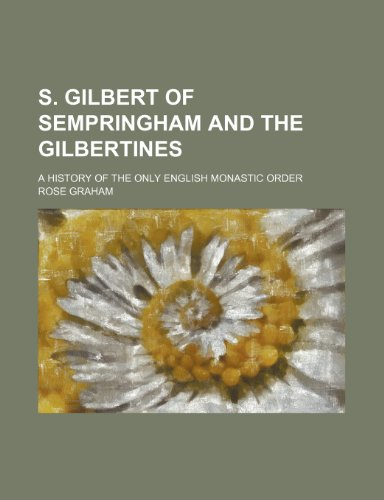 S. Gilbert of Sempringham and the Gilbertines; a history of the only English monastic order