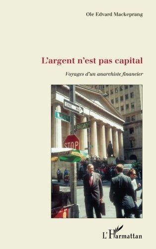 Argent N'Est Pas Capital Voyages d'un Anarchiste Financier